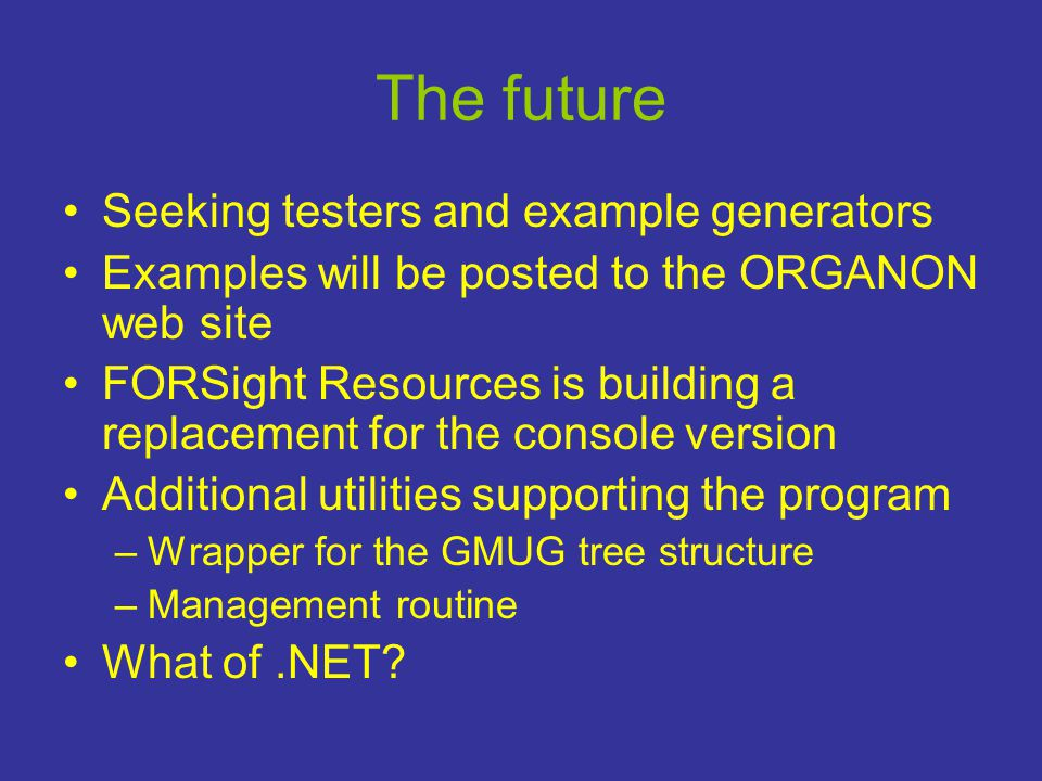 The future •Seeking testers and example generators •Examples will be posted to the ORGANON web site •FORSight Resources is building a replacement for the console version •Additional utilities supporting the program –Wrapper for the GMUG tree structure –Management routine •What of.NET