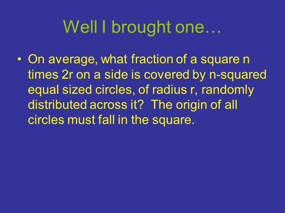 Well I brought one… •On average, what fraction of a square n times 2r on a side is covered by n-squared equal sized circles, of radius r, randomly distributed across it.