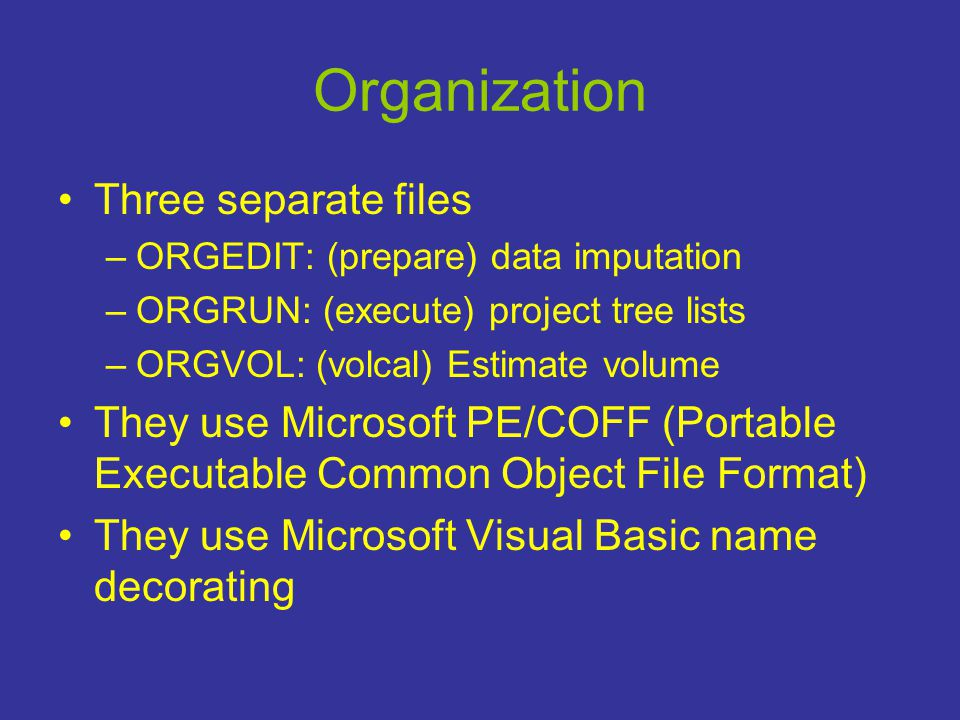 Organization •Three separate files –ORGEDIT: (prepare) data imputation –ORGRUN: (execute) project tree lists –ORGVOL: (volcal) Estimate volume •They use Microsoft PE/COFF (Portable Executable Common Object File Format) •They use Microsoft Visual Basic name decorating