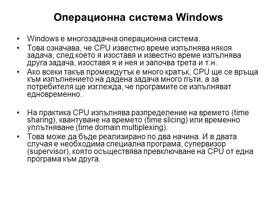Операционна система Windows •Windows е многозадачна операционна система. •Това означава, че CPU известно време изпълнява някоя задача, след което я из