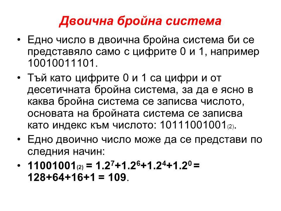 Двоична бройна система •Съответствието между десетичните и двоични числа за началото на числовото множество (първите 10 числа) изглежда по следния начин: •0 - 00008 - 1000 •1 – 00019 - 1001 •2 – 001010 - 1010 •3 – 001111 - 1011 •4 – 010012 - 1100 •5 – 010113 - 1101 •6 – 011014 - 1110 •7 – 011115 - 1111 • •От таблицата се вижда механизмът на образуване на двоичните числа.