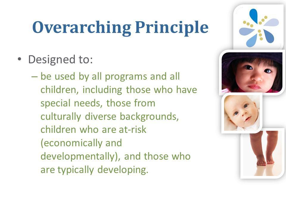 Overarching Principle • Designed to: – be used by all programs and all children, including those who have special needs, those from culturally diverse backgrounds, children who are at-risk (economically and developmentally), and those who are typically developing.