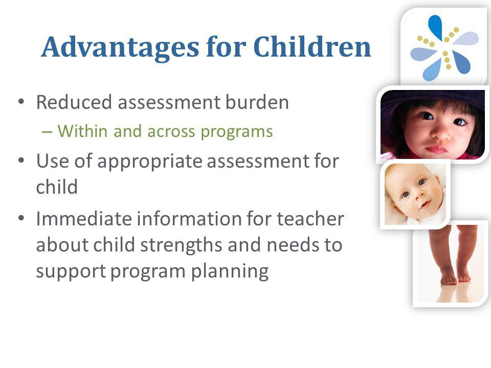 Advantages for Children • Reduced assessment burden – Within and across programs • Use of appropriate assessment for child • Immediate information for teacher about child strengths and needs to support program planning