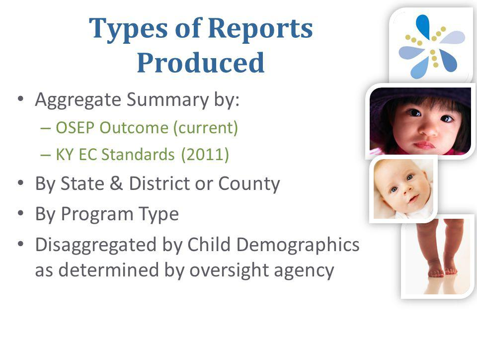 Types of Reports Produced • Aggregate Summary by: – OSEP Outcome (current) – KY EC Standards (2011) • By State & District or County • By Program Type • Disaggregated by Child Demographics as determined by oversight agency