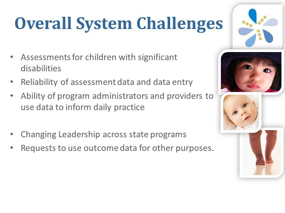 Overall System Challenges • Assessments for children with significant disabilities • Reliability of assessment data and data entry • Ability of program administrators and providers to use data to inform daily practice • Changing Leadership across state programs • Requests to use outcome data for other purposes.