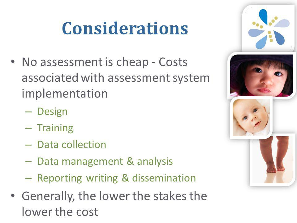 Considerations • No assessment is cheap - Costs associated with assessment system implementation – Design – Training – Data collection – Data management & analysis – Reporting writing & dissemination • Generally, the lower the stakes the lower the cost