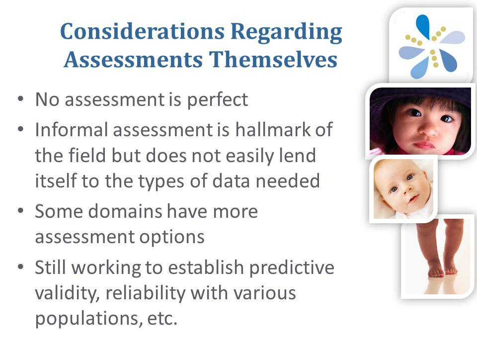 Considerations Regarding Assessments Themselves • No assessment is perfect • Informal assessment is hallmark of the field but does not easily lend itself to the types of data needed • Some domains have more assessment options • Still working to establish predictive validity, reliability with various populations, etc.