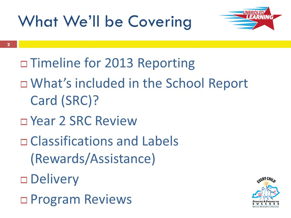 What We'll be Covering  Timeline for 2013 Reporting  What's included in the School Report Card (SRC).