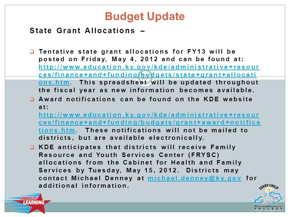 State Grant Allocations –  Tentative state grant allocations for FY13 will be posted on Friday, May 4, 2012 and can be found at: http://www.education.ky.gov/kde/administrative+resour ces/finance+and+funding/budgets/state+grant+allocati ons.htm.