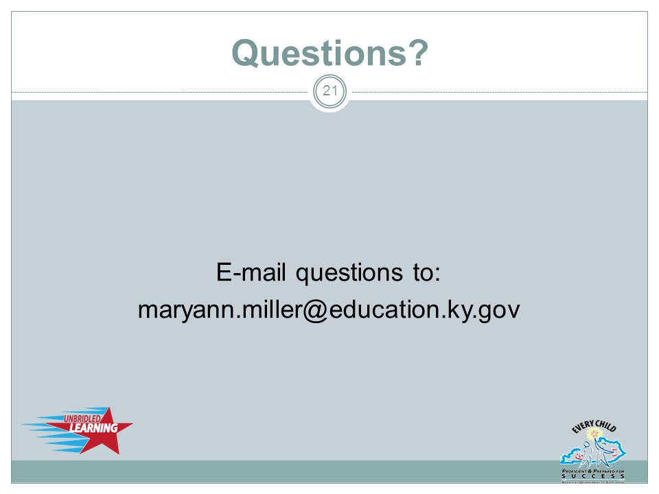 Questions? E-mail questions to: maryann.miller@education.ky.gov 21