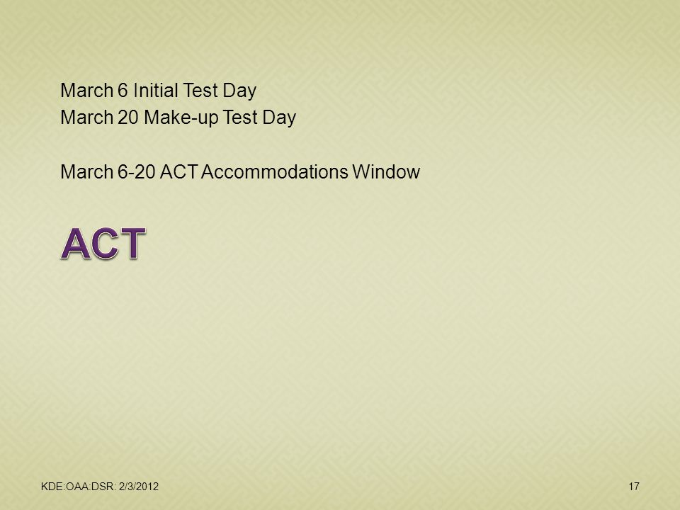 March 6 Initial Test Day March 20 Make-up Test Day March 6-20 ACT Accommodations Window KDE:OAA:DSR: 2/3/201217