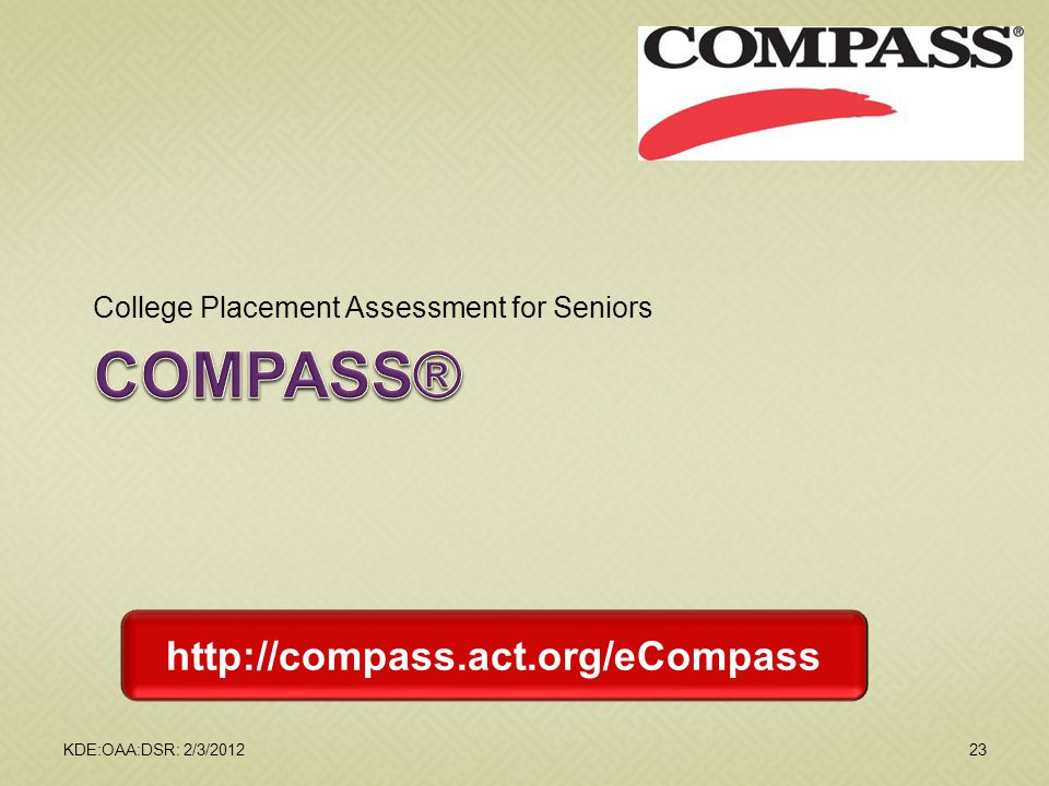 College Placement Assessment for Seniors KDE:OAA:DSR: 2/3/201223 http://compass.act.org/eCompass