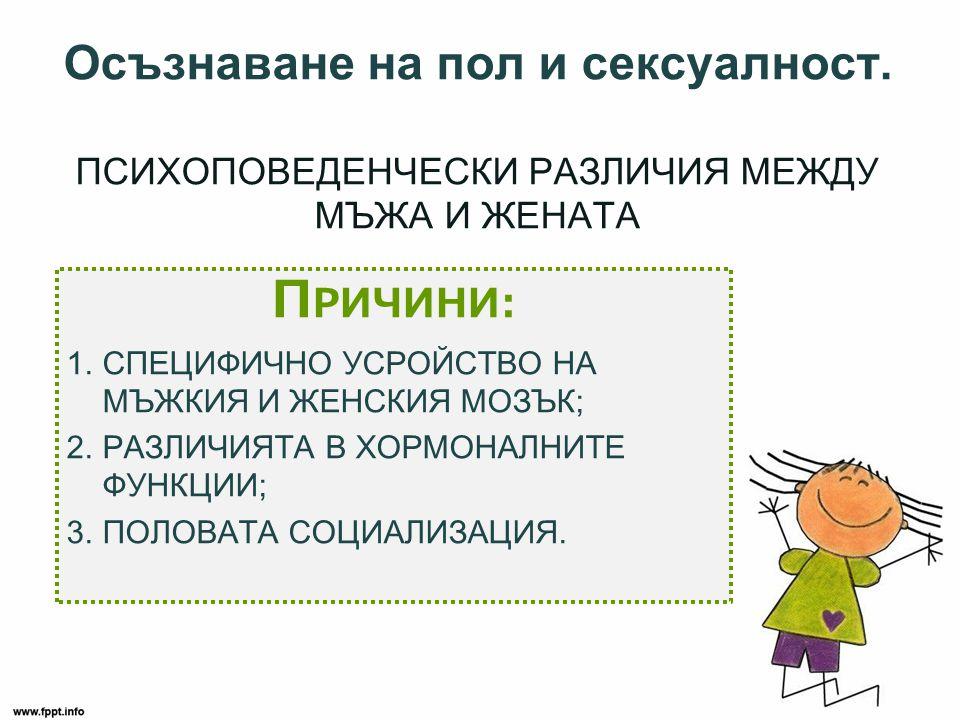 1.ПОЛОВ ДИМОРФИЗЪМ е СПЕЦИФИЧНО УСТРОЙСТВО НА МЪЖКИЯ И ЖЕНСКИЯ МОЗЪК Когнитивните процеси Момчета •По-добро пространствено ориентиране; •По-добри в тестовете с използване на въображението; •По-добри в целенасочени движения; •По-добри в математически разсъждения.