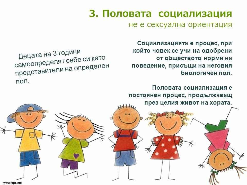 3. Половата социализация не е сексуална ориентация Децата на 3 години самоопределят себе си като представители на определен пол. Социализацията е проц