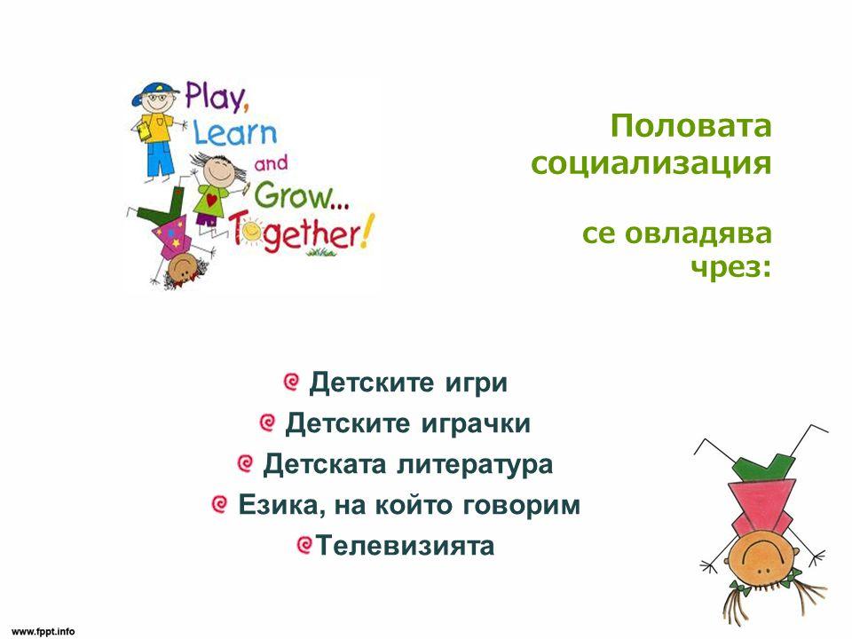 Половата социализация се овладява чрез: Детските игри Детските играчки Детската литература Езика, на който говорим Телевизията