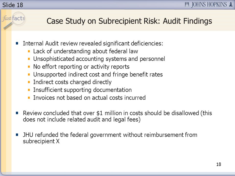 Slide 18 Case Study on Subrecipient Risk: Audit Findings Internal Audit review revealed significant deficiencies: Lack of understanding about federal law Unsophisticated accounting systems and personnel No effort reporting or activity reports Unsupported indirect cost and fringe benefit rates Indirect costs charged directly Insufficient supporting documentation Invoices not based on actual costs incurred Review concluded that over $1 million in costs should be disallowed (this does not include related audit and legal fees) JHU refunded the federal government without reimbursement from subrecipient X 18
