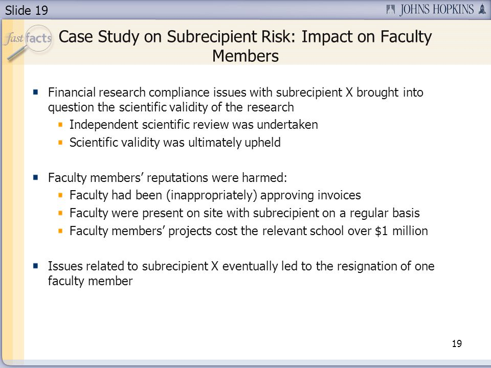 Slide 19 Case Study on Subrecipient Risk: Impact on Faculty Members Financial research compliance issues with subrecipient X brought into question the scientific validity of the research Independent scientific review was undertaken Scientific validity was ultimately upheld Faculty members' reputations were harmed: Faculty had been (inappropriately) approving invoices Faculty were present on site with subrecipient on a regular basis Faculty members' projects cost the relevant school over $1 million Issues related to subrecipient X eventually led to the resignation of one faculty member 19