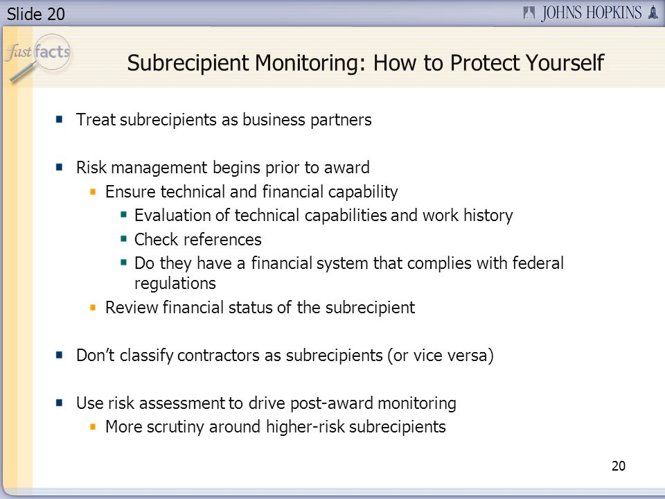 Slide 20 Treat subrecipients as business partners Risk management begins prior to award Ensure technical and financial capability Evaluation of technical capabilities and work history Check references Do they have a financial system that complies with federal regulations Review financial status of the subrecipient Don't classify contractors as subrecipients (or vice versa) Use risk assessment to drive post-award monitoring More scrutiny around higher-risk subrecipients 20 Subrecipient Monitoring: How to Protect Yourself