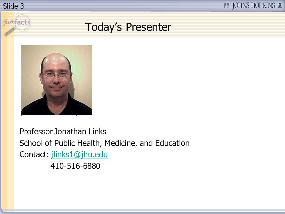 Slide 3 Today's Presenter Professor Jonathan Links School of Public Health, Medicine, and Education Contact: jlinks1@jhu.edujlinks1@jhu.edu 410-516-6880