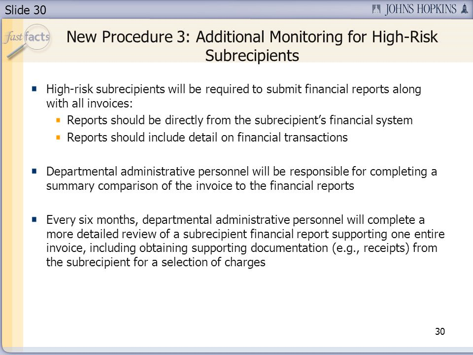 Slide 30 New Procedure 3: Additional Monitoring for High-Risk Subrecipients High-risk subrecipients will be required to submit financial reports along