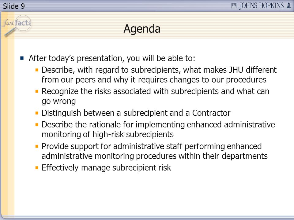 Slide 9 Agenda After today's presentation, you will be able to: Describe, with regard to subrecipients, what makes JHU different from our peers and why it requires changes to our procedures Recognize the risks associated with subrecipients and what can go wrong Distinguish between a subrecipient and a Contractor Describe the rationale for implementing enhanced administrative monitoring of high-risk subrecipients Provide support for administrative staff performing enhanced administrative monitoring procedures within their departments Effectively manage subrecipient risk