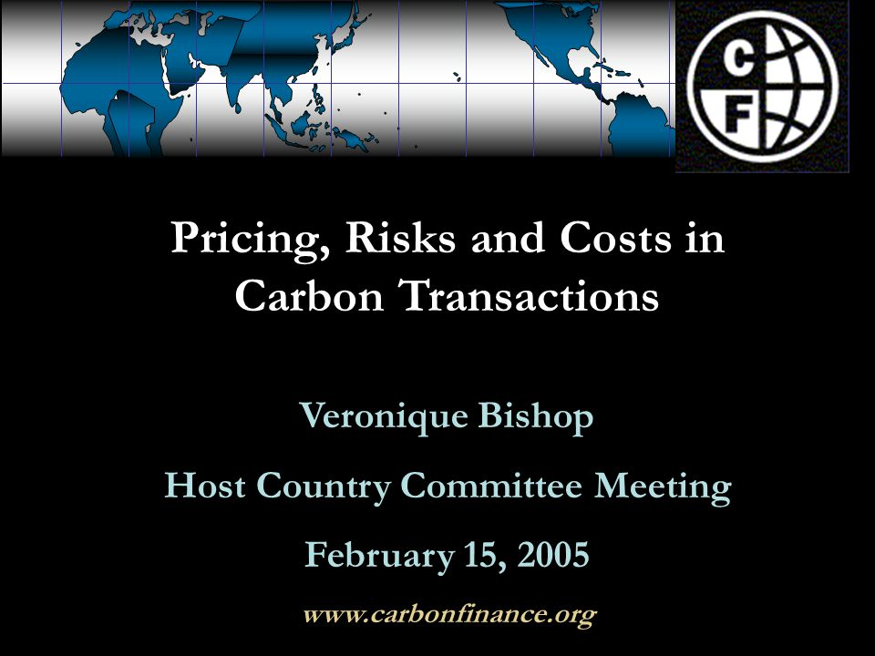 Pricing, Risks and Costs in Carbon Transactions Veronique Bishop Host Country Committee Meeting February 15, 2005 www.carbonfinance.org