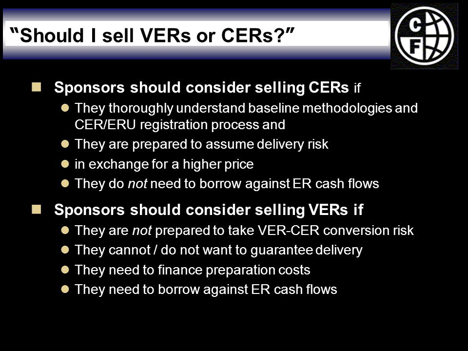  Sponsors should consider selling CERs if  They thoroughly understand baseline methodologies and CER/ERU registration process and  They are prepared to assume delivery risk  in exchange for a higher price  They do not need to borrow against ER cash flows  Sponsors should consider selling VERs if  They are not prepared to take VER-CER conversion risk  They cannot / do not want to guarantee delivery  They need to finance preparation costs  They need to borrow against ER cash flows Should I sell VERs or CERs.