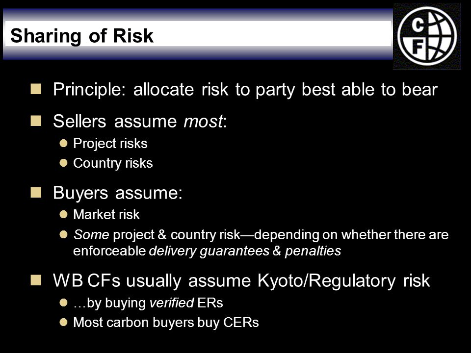  Principle: allocate risk to party best able to bear  Sellers assume most:  Project risks  Country risks  Buyers assume:  Market risk  Some project & country risk—depending on whether there are enforceable delivery guarantees & penalties  WB CFs usually assume Kyoto/Regulatory risk  …by buying verified ERs  Most carbon buyers buy CERs Sharing of Risk