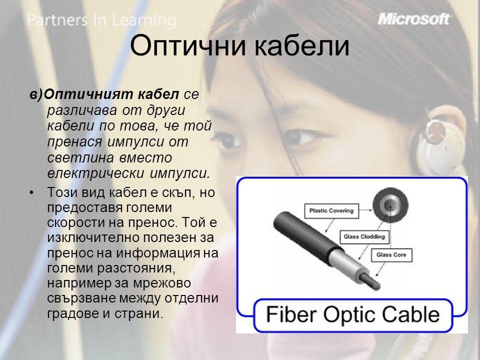 Оптични кабели в)Оптичният кабел се различава от други кабели по това, че той пренася импулси от светлина вместо електрически импулси.