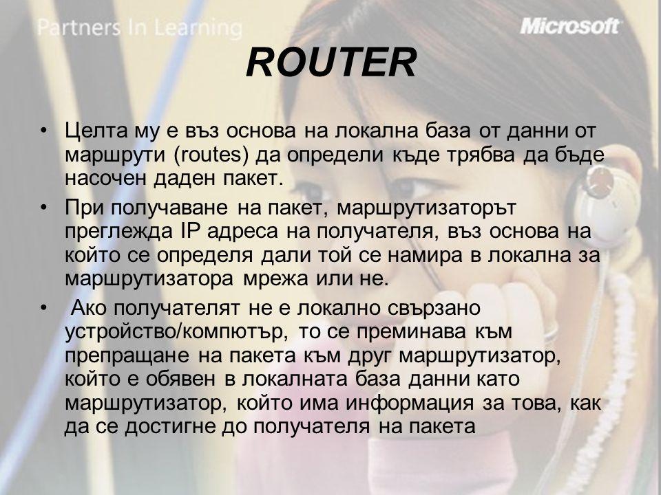 ROUTER •Целта му е въз основа на локална база от данни от маршрути (routes) да определи къде трябва да бъде насочен даден пакет.