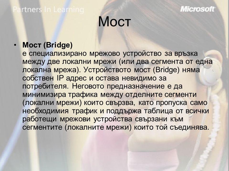 Мост •Мост (Bridge) е специализирано мрежово устройство за връзка между две локални мрежи (или два сегмента от една локална мрежа).