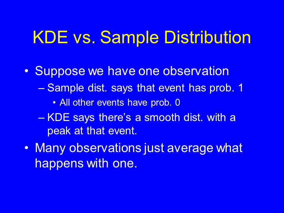 KDE vs. Sample Distribution •Suppose we have one observation –Sample dist. says that event has prob. 1 •All other events have prob. 0 –KDE says there'