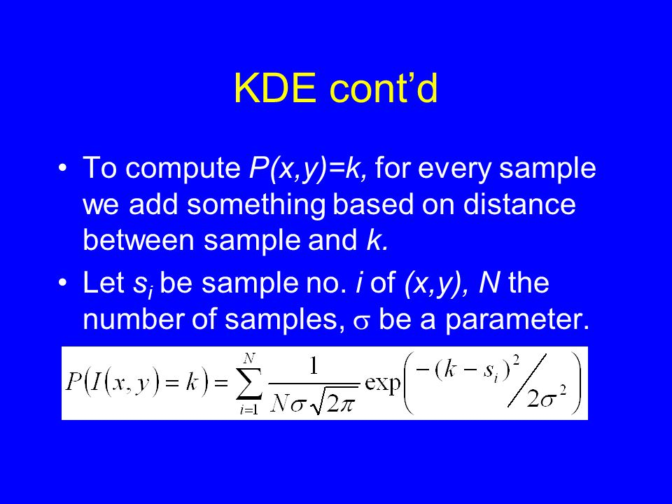 KDE cont'd •To compute P(x,y)=k, for every sample we add something based on distance between sample and k.