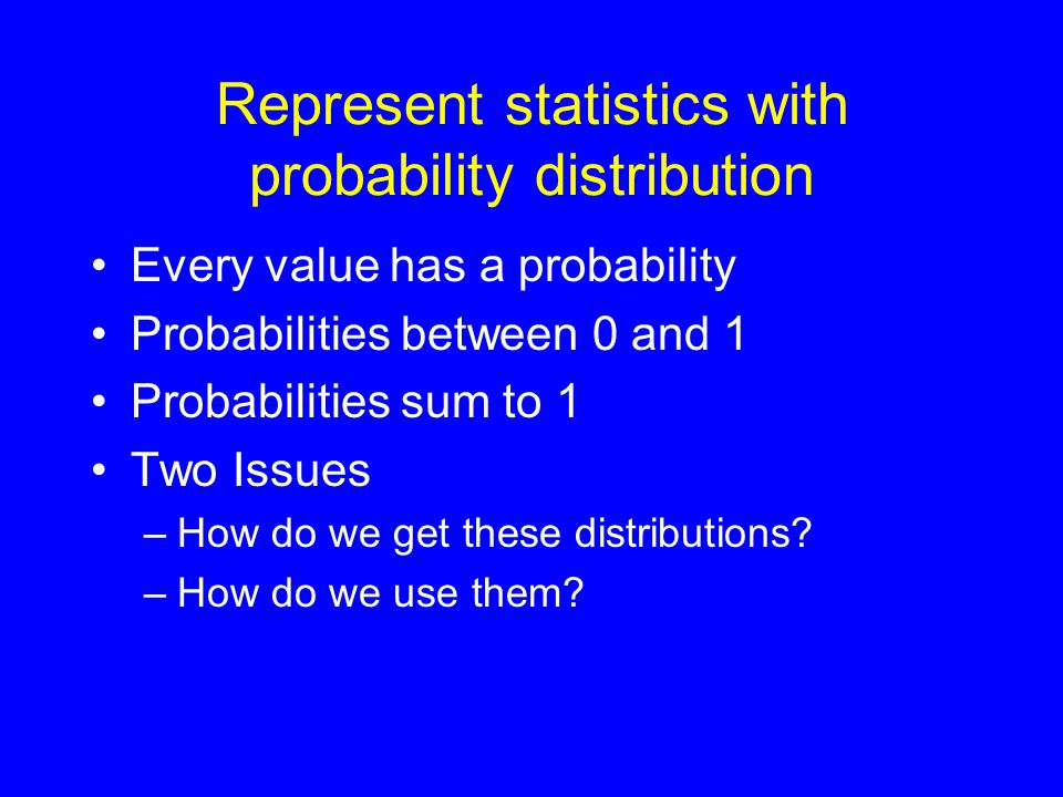 Represent statistics with probability distribution •Every value has a probability •Probabilities between 0 and 1 •Probabilities sum to 1 •Two Issues –How do we get these distributions.