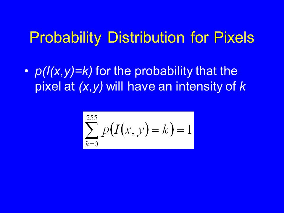 Probability Distribution for Pixels •p(I(x,y)=k) for the probability that the pixel at (x,y) will have an intensity of k