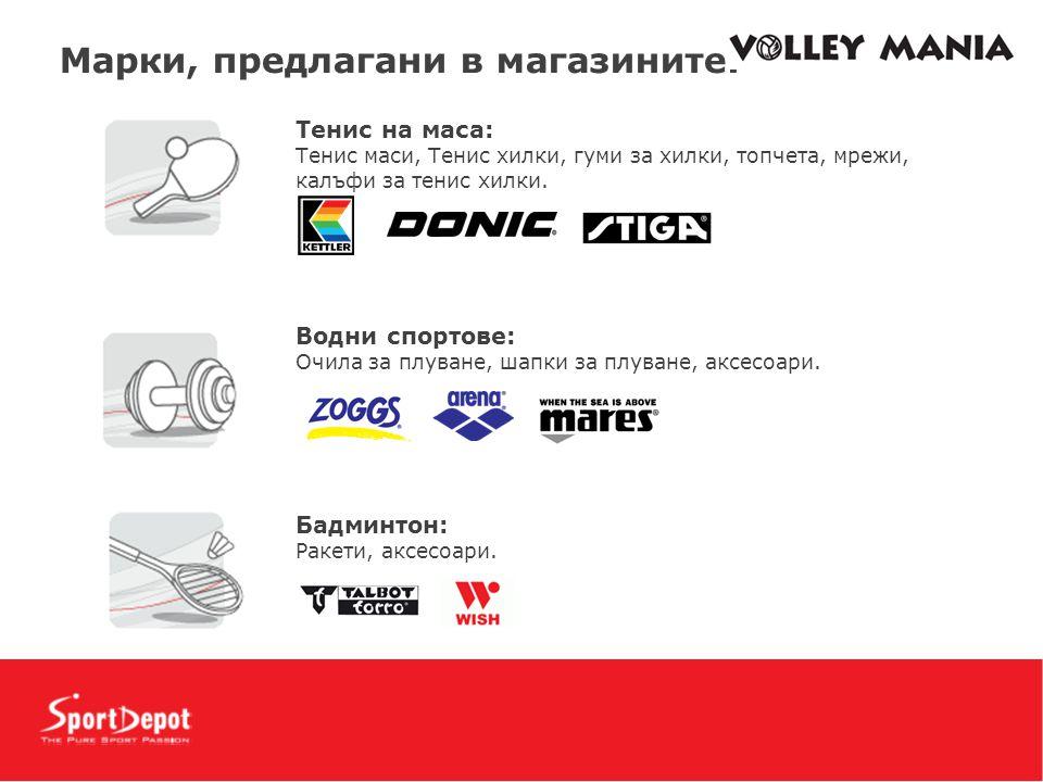 Mарки, предлагани в магазините: Тенис на маса: Тенис маси, Тенис хилки, гуми за хилки, топчета, мрежи, калъфи за тенис хилки. Водни спортове: Очила за