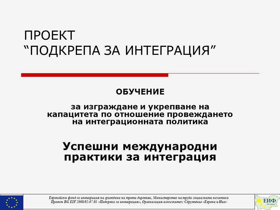 ПРОЕКТ ПОДКРЕПА ЗА ИНТЕГРАЦИЯ ОБУЧЕНИЕ за изграждане и укрепване на капацитета по отношение провеждането на интеграционната политика Успешни международни практики за интеграция Европейски фонд за интеграция на граждани на трети държави, Министерство на труда социалната политика Проект BG EIF 2008/02-07.01 «Подкрепа за интеграция», Организация-изпълнител: Сдружение «Европа и Ние»