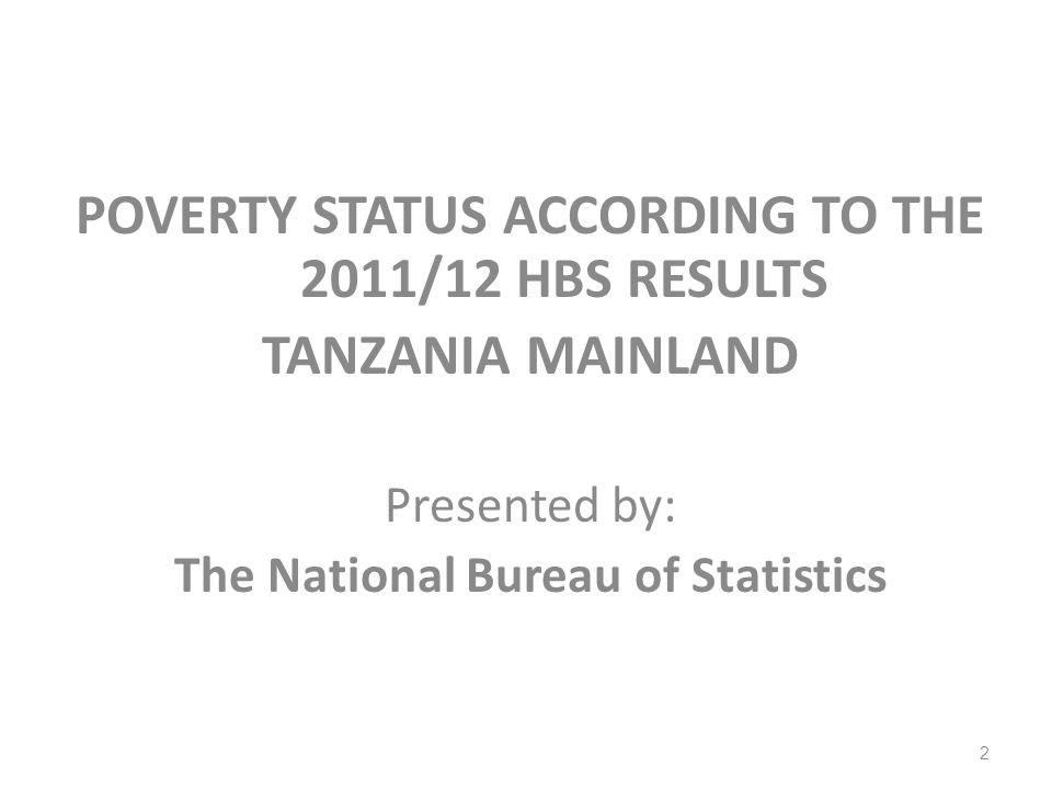 POVERTY STATUS ACCORDING TO THE 2011/12 HBS RESULTS TANZANIA MAINLAND Presented by: The National Bureau of Statistics 2