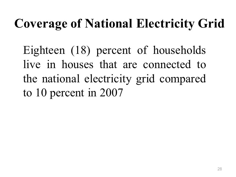 Coverage of National Electricity Grid Eighteen (18) percent of households live in houses that are connected to the national electricity grid compared to 10 percent in 2007 28