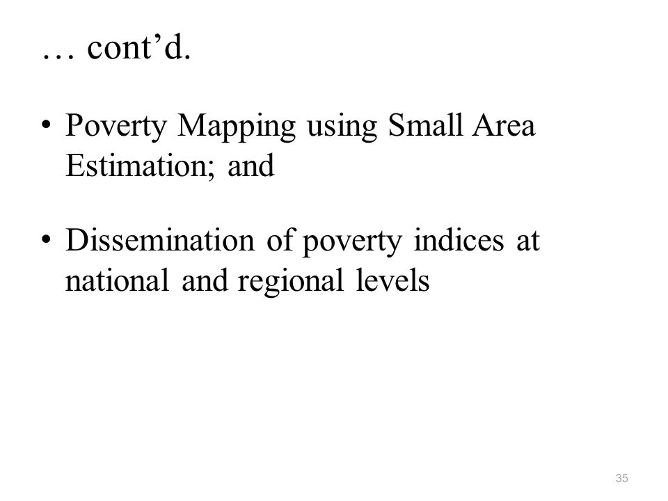 … cont'd. • Poverty Mapping using Small Area Estimation; and • Dissemination of poverty indices at national and regional levels 35