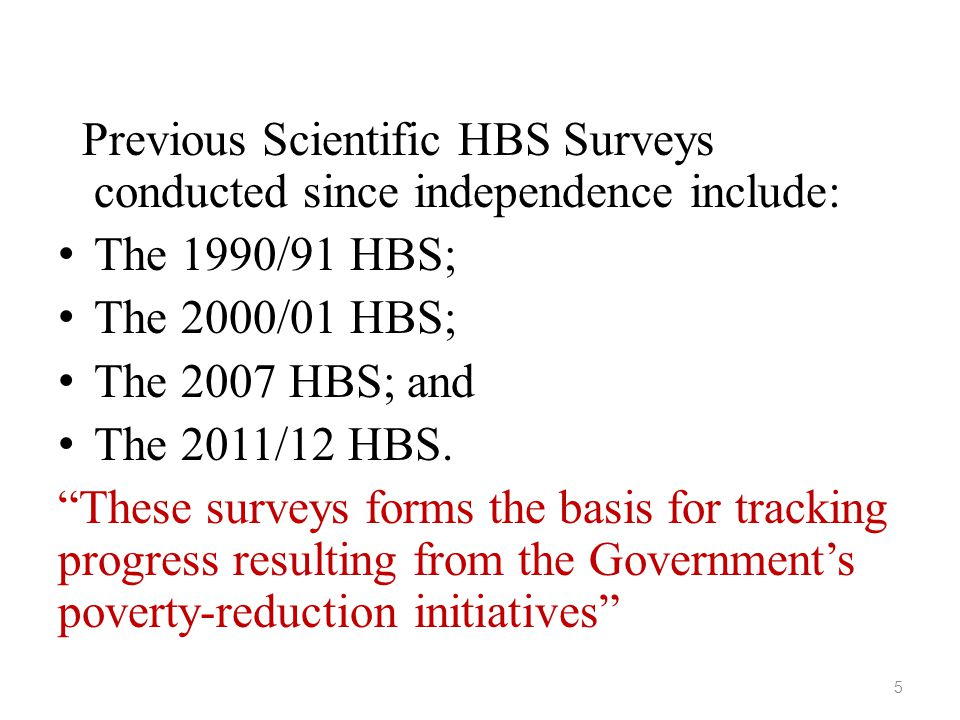 Previous Scientific HBS Surveys conducted since independence include: • The 1990/91 HBS; • The 2000/01 HBS; • The 2007 HBS; and • The 2011/12 HBS.