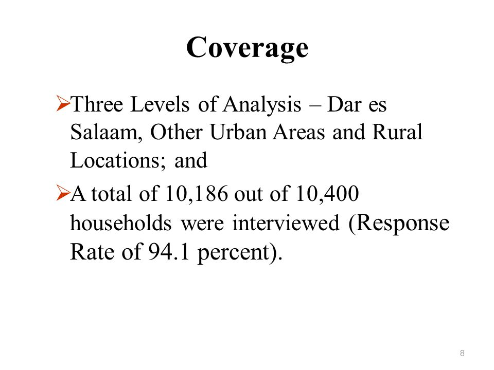 Coverage  Three Levels of Analysis – Dar es Salaam, Other Urban Areas and Rural Locations; and  A total of 10,186 out of 10,400 households were interviewed ( Response Rate of 94.1 percent).