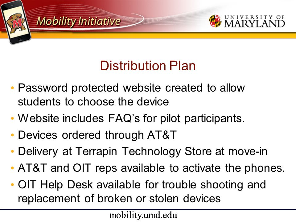 mobility.umd.edu Distribution Plan • Password protected website created to allow students to choose the device • Website includes FAQ's for pilot participants.