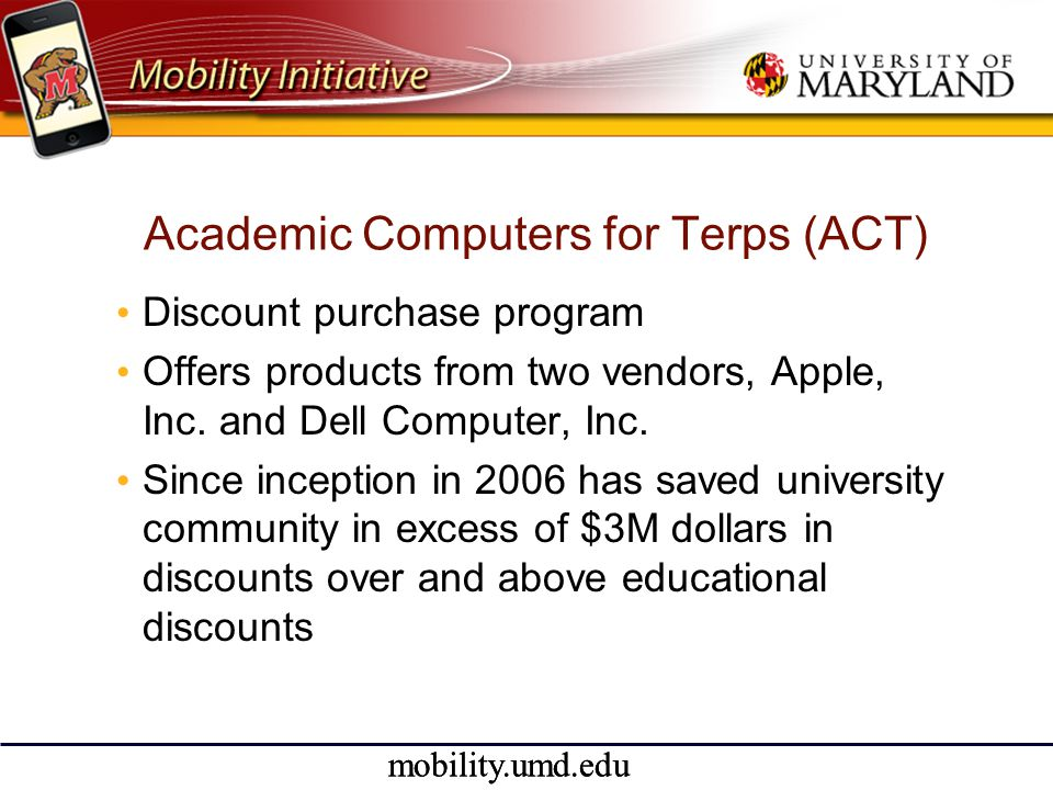 mobility.umd.edu Academic Computers for Terps (ACT) • Discount purchase program • Offers products from two vendors, Apple, Inc.