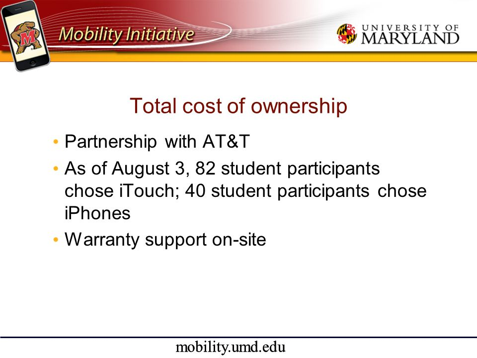 mobility.umd.edu Total cost of ownership • Partnership with AT&T • As of August 3, 82 student participants chose iTouch; 40 student participants chose iPhones • Warranty support on-site