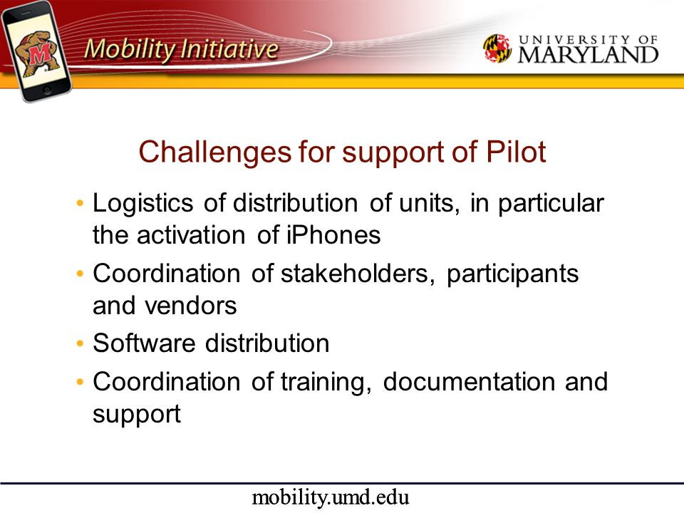 mobility.umd.edu Challenges for support of Pilot • Logistics of distribution of units, in particular the activation of iPhones • Coordination of stakeholders, participants and vendors • Software distribution • Coordination of training, documentation and support