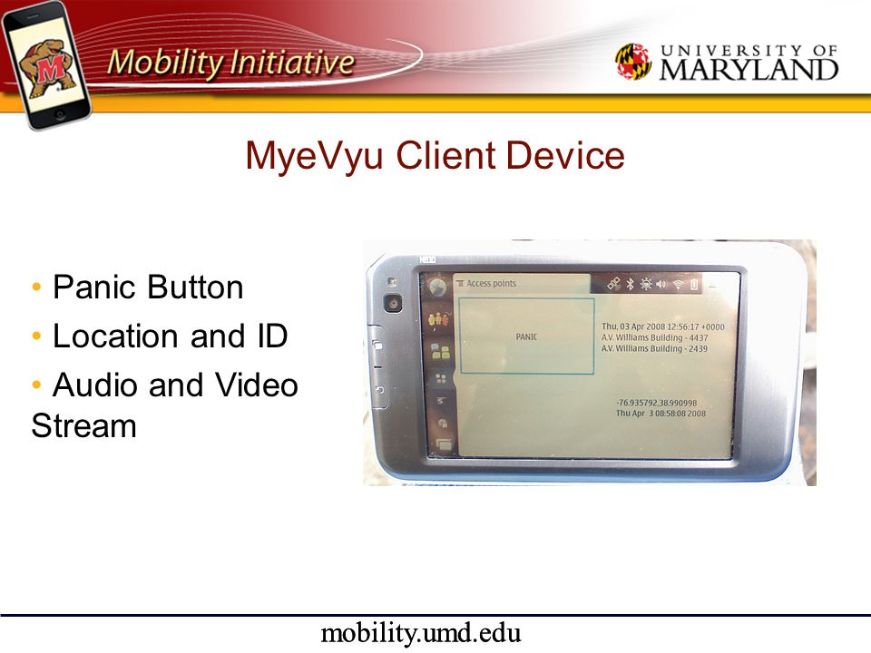 mobility.umd.edu MyeVyu Client Device •Panic Button •Location and ID •Audio and Video Stream