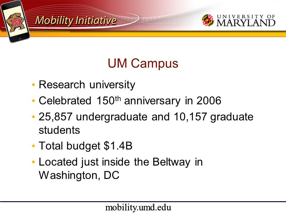 mobility.umd.edu UM Campus • Research university • Celebrated 150 th anniversary in 2006 • 25,857 undergraduate and 10,157 graduate students • Total budget $1.4B • Located just inside the Beltway in Washington, DC