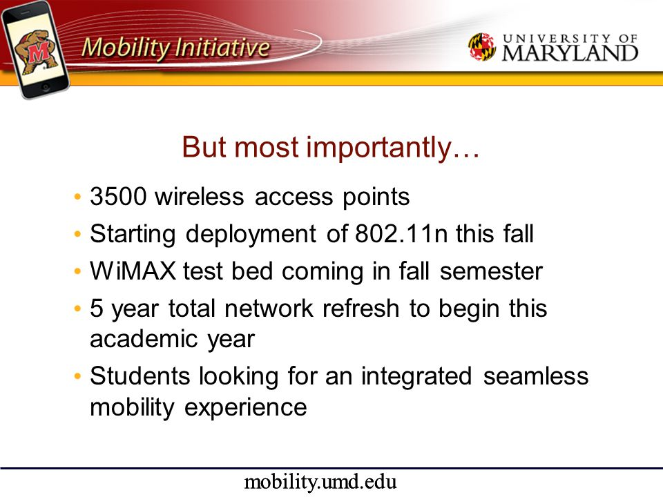 mobility.umd.edu But most importantly… • 3500 wireless access points • Starting deployment of 802.11n this fall • WiMAX test bed coming in fall semester • 5 year total network refresh to begin this academic year • Students looking for an integrated seamless mobility experience