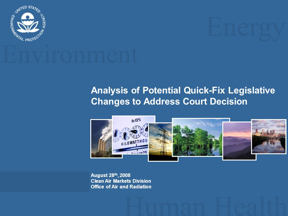 Energy Environment Human Health Analysis of Potential Quick-Fix Legislative Changes to Address Court Decision August 28 th, 2008 Clean Air Markets Division Office of Air and Radiation